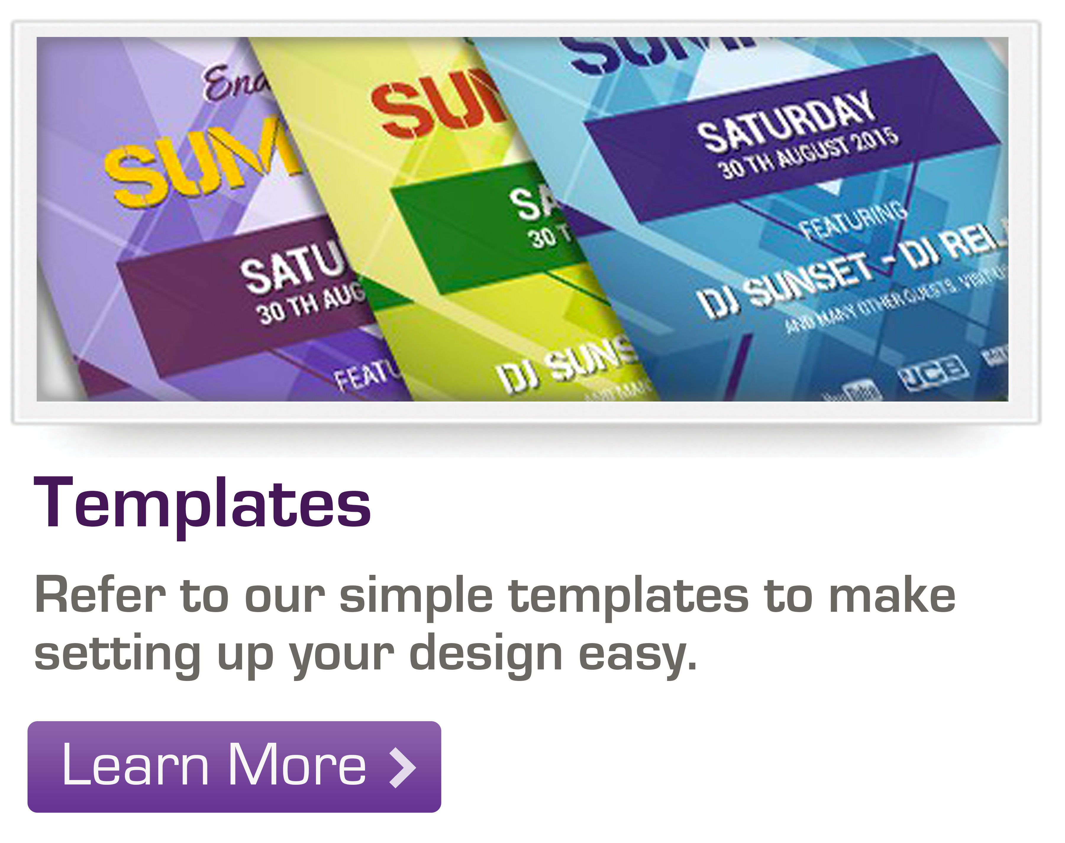 Refer to our simple templates to make setting up your design easy.